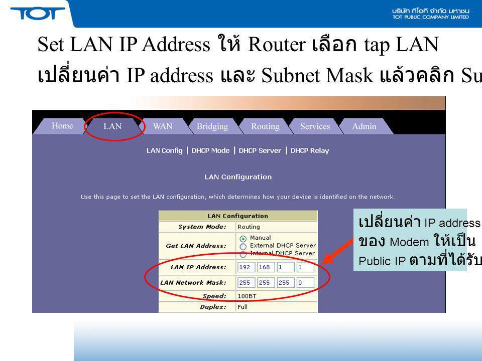 เปลี่ยนค่า IP address ของ Modem ให้เป็น Public IP ตามที่ได้รับ Set LAN IP Address ให้ Router เลือก tap LAN เปลี่ยนค่า IP address และ Subnet Mask แล้วค