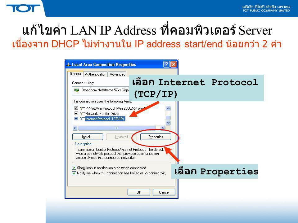 แก้ไขค่า LAN IP Address ที่คอมพิวเตอร์ Server เนื่องจาก DHCP ไม่ทำงานใน IP address start/end น้อยกว่า 2 ค่า เลือก Internet Protocol (TCP/IP) เลือก Pro