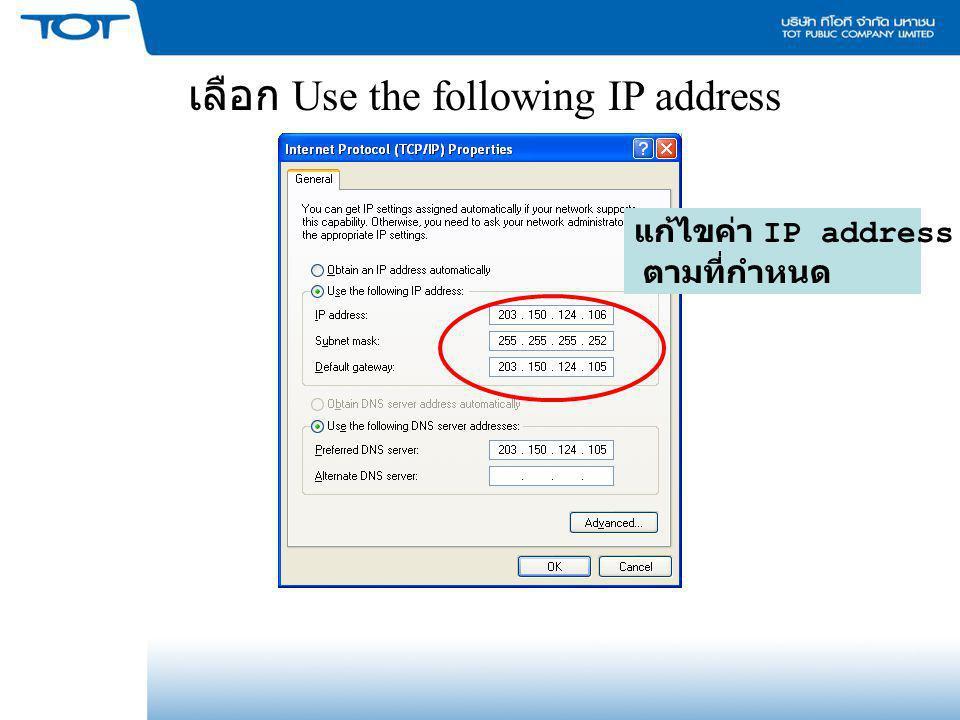 เลือก Use the following IP address แก้ไขค่า IP address ตามที่กำหนด