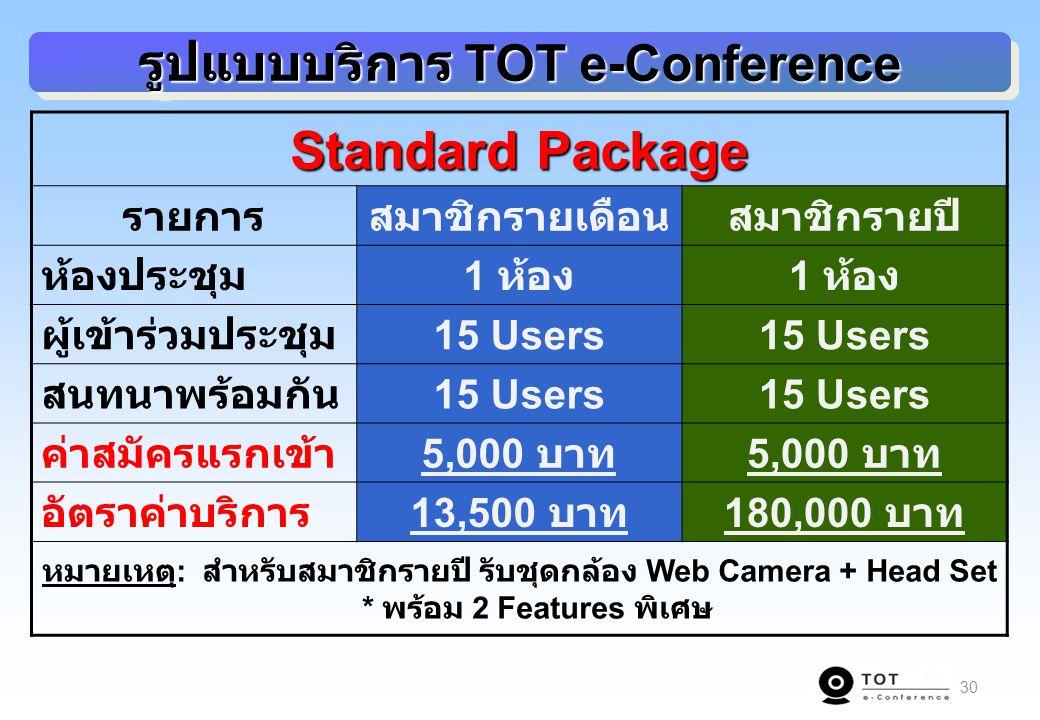 30 รูปแบบบริการ TOT e-Conference Standard Package รายการสมาชิกรายเดือนสมาชิกรายปี ห้องประชุม 1 ห้อง ผู้เข้าร่วมประชุม 15 Users สนทนาพร้อมกัน 15 Users