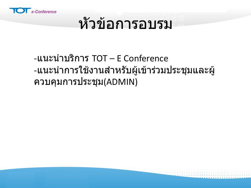 หัวข้อการอบรม - แนะนำบริการ TOT – E Conference - แนะนำการใช้งานสำหรับผู้เข้าร่วมประชุมและผู้ ควบคุมการประชุม (ADMIN)