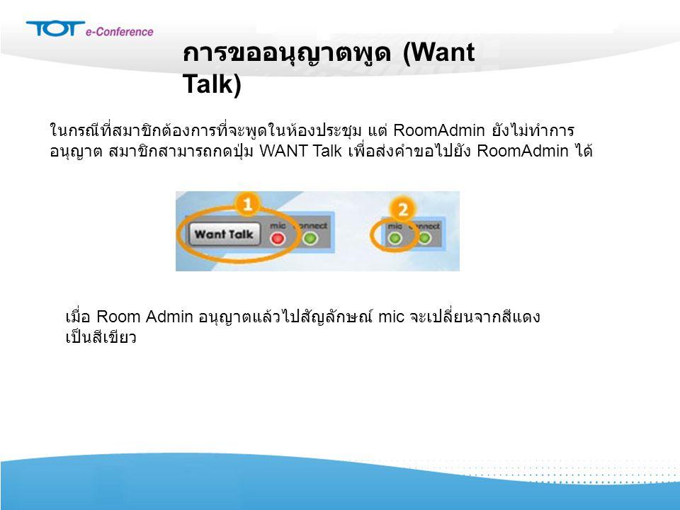 การขออนุญาตพูด (Want Talk) ในกรณีที่สมาชิกต้องการที่จะพูดในห้องประชุม แต่ RoomAdmin ยังไม่ทำการ อนุญาต สมาชิกสามารถกดปุ่ม WANT Talk เพื่อส่งคำขอไปยัง