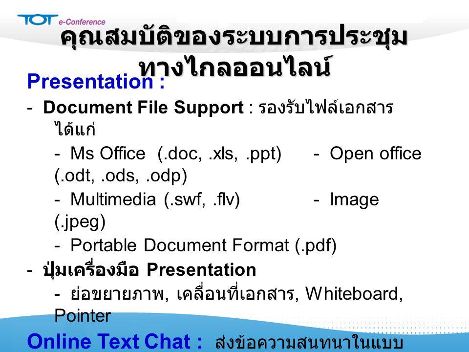 คุณสมบัติของระบบการประชุม ทางไกลออนไลน์ Presentation : - Document File Support : รองรับไฟล์เอกสาร ได้แก่ - Ms Office (.doc,.xls,.ppt) - Open office (.