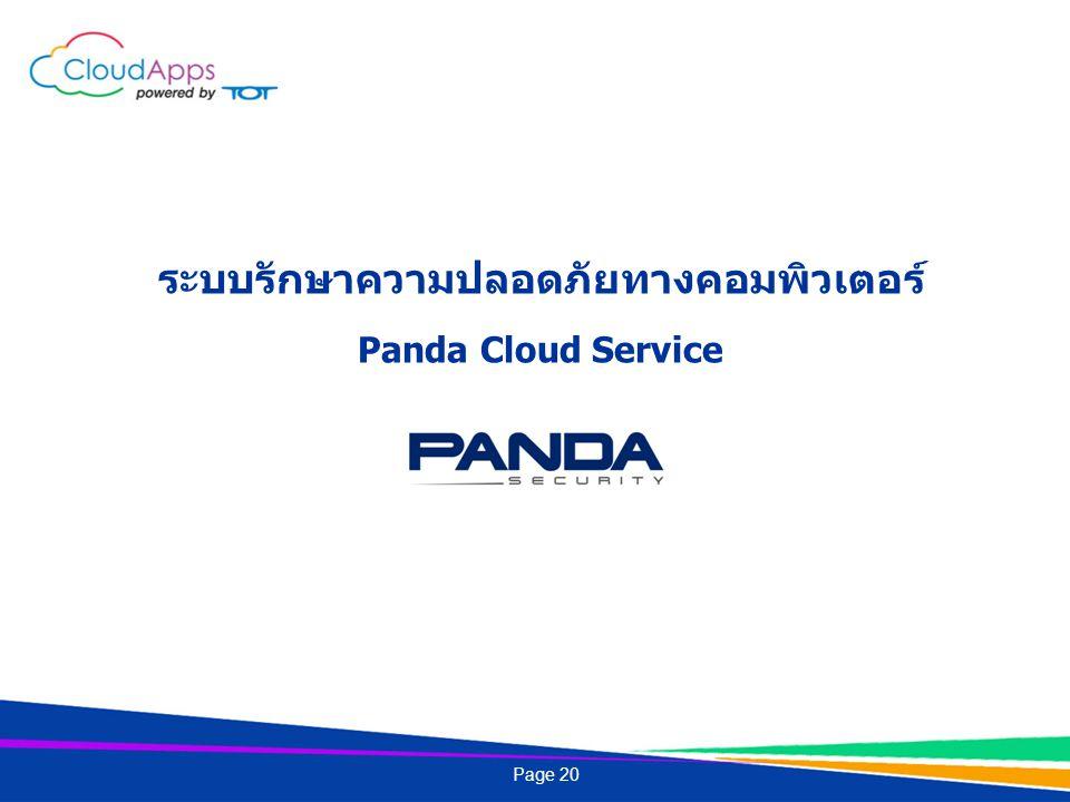 Panda Cloud Service เป็นระบบรักษาความปลอดภัยที่ปกป้องและควบคุมเครื่องลูกข่ายผ่านระบบ Cloud ง่ายต่อการบริหารจัดการ สามารถควบคุมเครื่องลูกข่ายได้ทุกที่ ทุกเวลาผ่าน Web browser Maximized Protection ปกป้องข้อมูลต่างๆอย่างเต็มประสิทธิภาพ เช่น Files, Emails, HTTP/FTP, Downloads และ Instant Messaging Continuous Updates มั่นใจกับการป้องกันภัยคุกคามด้วยการอัพเดทข้อมูลไวรัสล่าสุดตลอดเวลา No System Slowdowns ไม่ทำให้เครื่องช้า ด้วยเทคโนโลยีที่ย้ายการประมวลผลส่วนใหญ่ไปไว้บน Cloud No Servers or VPNs บริหารจัดการง่ายเพียงแค่มี Web browser พื้นฐานติดตั้งในเครื่อง ไม่จำเป็นต้องมีค่าใช้จ่าย สำหรับ Servers และ VPNs Panda Cloud Service คืออะไร.