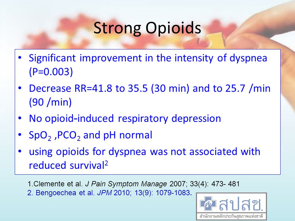 Strong Opioids Significant improvement in the intensity of dyspnea (P=0.003) Decrease RR=41.8 to 35.5 (30 min) and to 25.7 /min (90 /min) No opioid-induced respiratory depression SpO 2,PCO 2 and pH normal using opioids for dyspnea was not associated with reduced survival 2 1.Clemente et al.