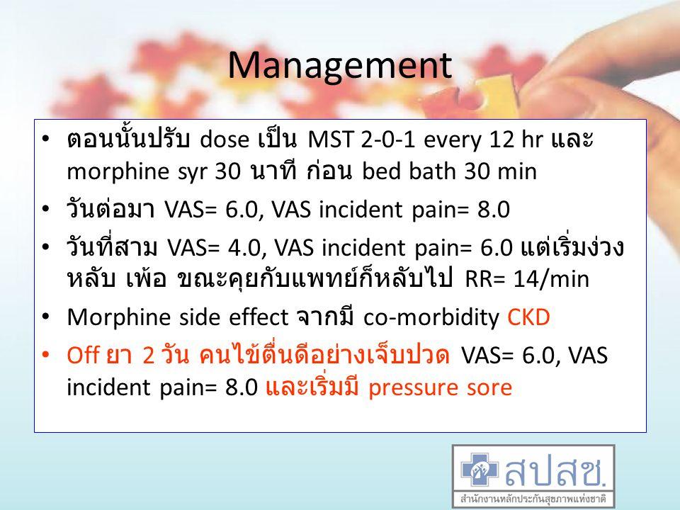Management ตอนนั้นปรับ dose เป็น MST 2-0-1 every 12 hr และ morphine syr 30 นาที ก่อน bed bath 30 min วันต่อมา VAS= 6.0, VAS incident pain= 8.0 วันที่ส