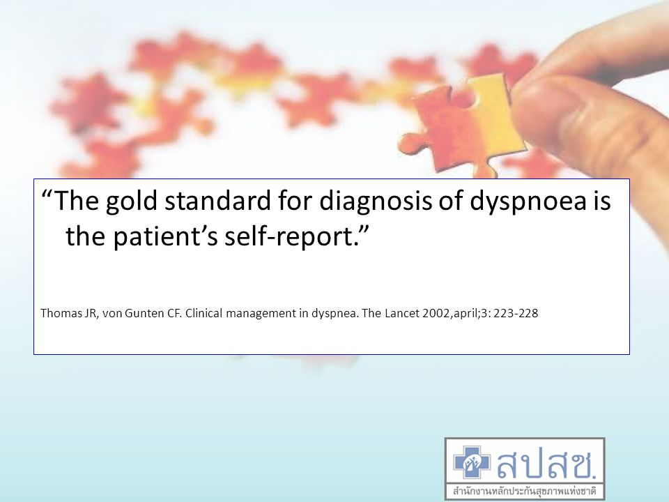 The gold standard for diagnosis of dyspnoea is the patient's self-report. Thomas JR, von Gunten CF.
