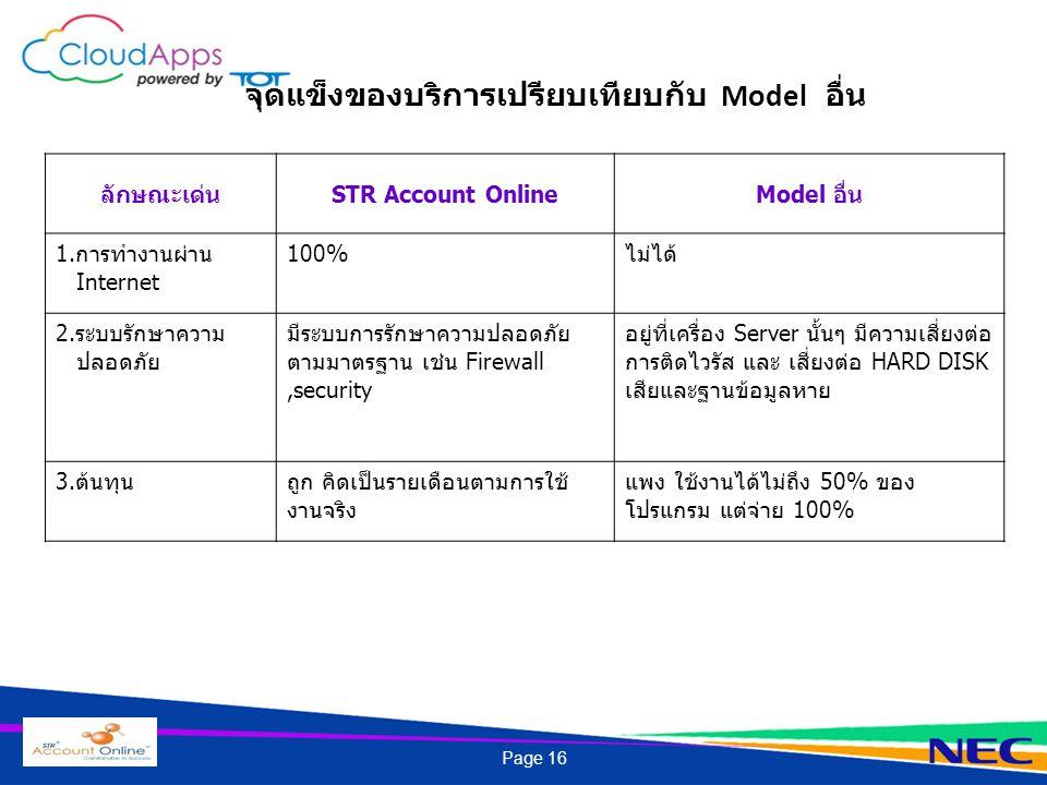 จุดแข็งของบริการเปรียบเทียบกับ Model อื่น ลักษณะเด่นSTR Account OnlineModel อื่น 1.การทำงานผ่าน Internet 100%ไม่ได้ 2.ระบบรักษาความ ปลอดภัย มีระบบการรักษาความปลอดภัย ตามมาตรฐาน เช่น Firewall,security อยู่ที่เครื่อง Server นั้นๆ มีความเสี่ยงต่อ การติดไวรัส และ เสี่ยงต่อ HARD DISK เสียและฐานข้อมูลหาย 3.ต้นทุนถูก คิดเป็นรายเดือนตามการใช้ งานจริง แพง ใช้งานได้ไม่ถึง 50% ของ โปรแกรม แต่จ่าย 100% Page 16