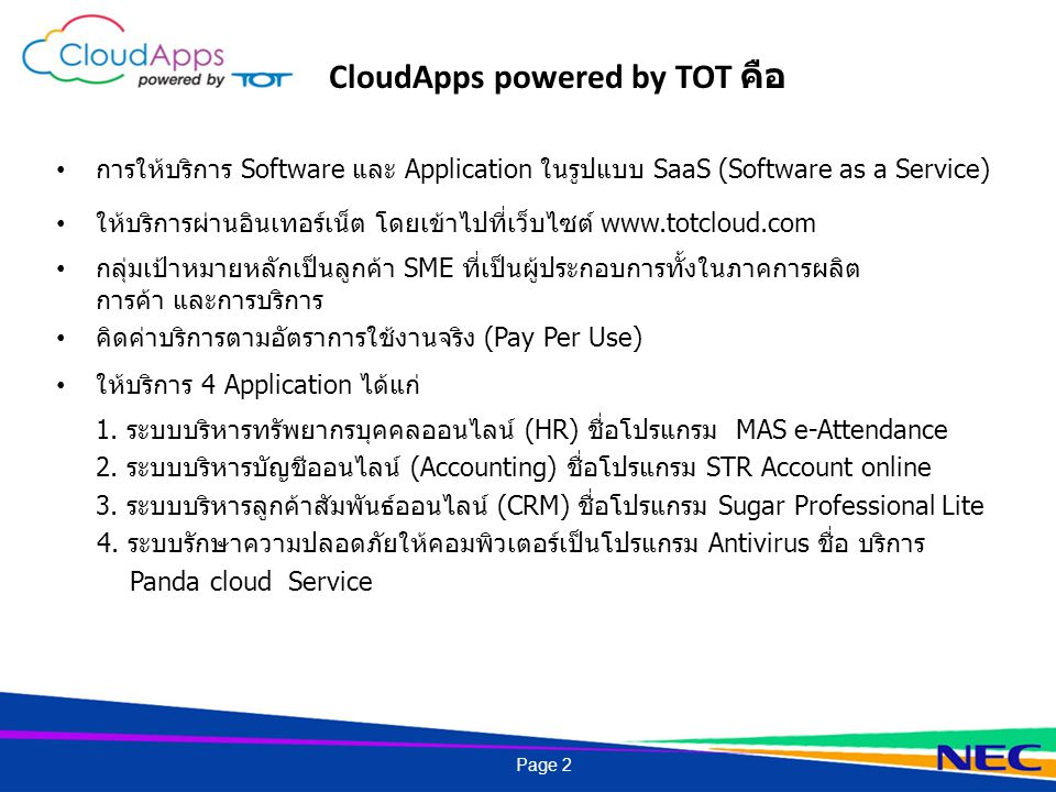 การให้บริการ Software และ Application ในรูปแบบ SaaS (Software as a Service) ให้บริการผ่านอินเทอร์เน็ต โดยเข้าไปที่เว็บไซต์ www.totcloud.com กลุ่มเป้าหมายหลักเป็นลูกค้า SME ที่เป็นผู้ประกอบการทั้งในภาคการผลิต การค้า และการบริการ คิดค่าบริการตามอัตราการใช้งานจริง (Pay Per Use) ให้บริการ 4 Application ได้แก่ 1.