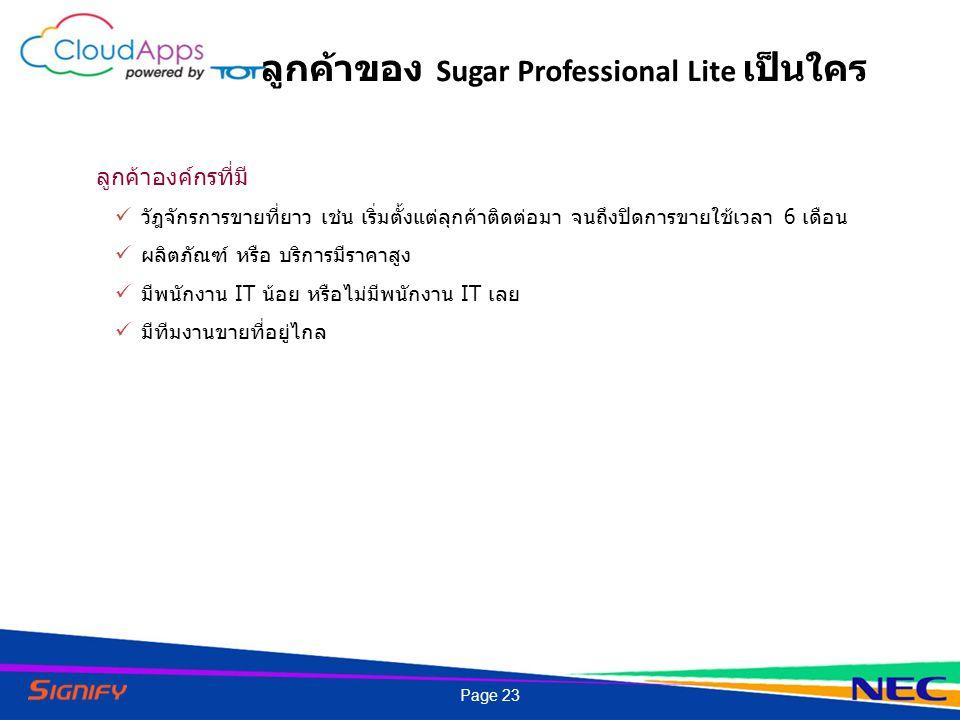 ลูกค้าของ Sugar Professional Lite เป็นใคร ลูกค้าองค์กรที่มี วัฎจักรการขายที่ยาว เช่น เริ่มตั้งแต่ลุกค้าติดต่อมา จนถึงปิดการขายใช้เวลา 6 เดือน ผลิตภัณฑ์ หรือ บริการมีราคาสูง มีพนักงาน IT น้อย หรือไม่มีพนักงาน IT เลย มีทีมงานขายที่อยู่ไกล Page 23