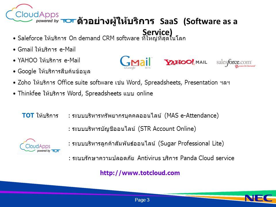 Saleforce ให้บริการ On demand CRM software ที่ใหญ่ที่สุดในโลก Gmail ให้บริการ e-Mail YAHOO ให้บริการ e-Mail Google ให้บริการสืบค้นข้อมูล Zoho ให้บริการ Office suite software เช่น Word, Spreadsheets, Presentation ฯลฯ Thinkfee ให้บริการ Word, Spreadsheets แบบ online TOT ให้บริการ : ระบบบริหารทรัพยากรบุคคลออนไลน์ (MAS e-Attendance) : ระบบบริหารบัญชีออนไลน์ (STR Account Online) : ระบบบริหารลูกค้าสัมพันธ์ออนไลน์ (Sugar Professional Lite) : ระบบรักษาความปลอดภัย Antivirus บริการ Panda Cloud service http://www.totcloud.com ตัวอย่างผู้ให้บริการ SaaS (Software as a Service) Page 3