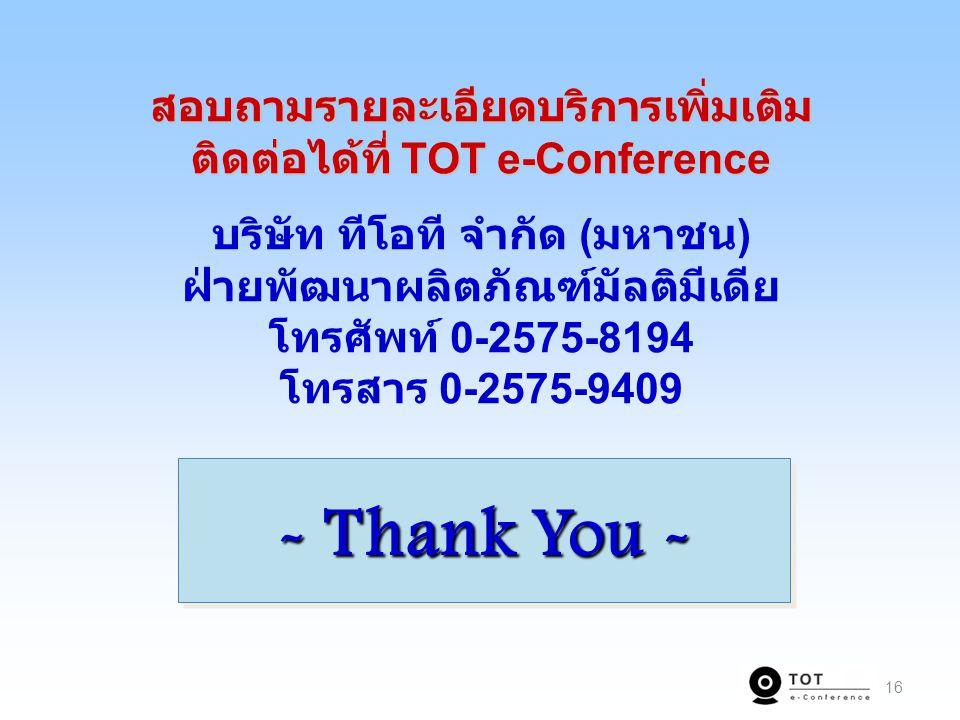 16 สอบถามรายละเอียดบริการเพิ่มเติม ติดต่อได้ที่ TOT e-Conference สอบถามรายละเอียดบริการเพิ่มเติม ติดต่อได้ที่ TOT e-Conference บริษัท ทีโอที จำกัด ( มหาชน ) ฝ่ายพัฒนาผลิตภัณฑ์มัลติมีเดีย โทรศัพท์ 0-2575-8194 โทรสาร 0-2575-9409 - Thank You -