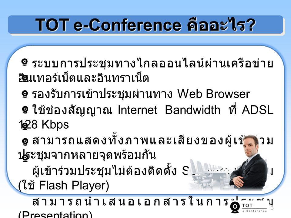 3 TOT e-Conference คืออะไร ? ระบบการประชุมทางไกลออนไลน์ผ่านเครือข่าย อินเทอร์เน็ตและอินทราเน็ต รองรับการเข้าประชุมผ่านทาง Web Browser ใช้ช่องสัญญาณ In