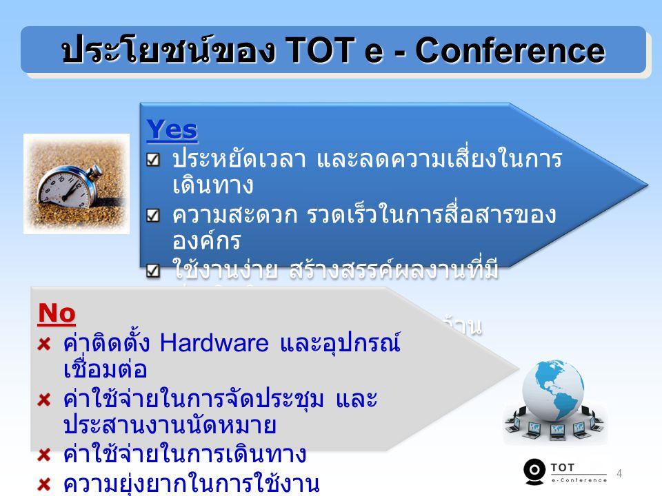 4 ประโยชน์ของ TOT e - Conference Yes ประหยัดเวลา และลดความเสี่ยงในการ เดินทาง ความสะดวก รวดเร็วในการสื่อสารของ องค์กร ใช้งานง่าย สร้างสรรค์ผลงานที่มี ประสิทธิภาพ ใช้ประโยชน์จากการลงทุนด้าน เครือข่ายอินเทอร์เน็ตYes ประหยัดเวลา และลดความเสี่ยงในการ เดินทาง ความสะดวก รวดเร็วในการสื่อสารของ องค์กร ใช้งานง่าย สร้างสรรค์ผลงานที่มี ประสิทธิภาพ ใช้ประโยชน์จากการลงทุนด้าน เครือข่ายอินเทอร์เน็ต No ค่าติดตั้ง Hardware และอุปกรณ์ เชื่อมต่อ ค่าใช้จ่ายในการจัดประชุม และ ประสานงานนัดหมาย ค่าใช้จ่ายในการเดินทาง ความยุ่งยากในการใช้งาน