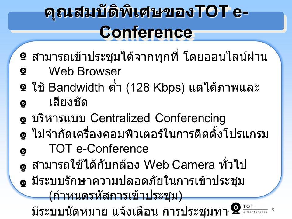 6 สามารถเข้าประชุมได้จากทุกที่ โดยออนไลน์ผ่าน Web Browser ใช้ Bandwidth ต่ำ (128 Kbps) แต่ได้ภาพและ เสียงชัด บริหารแบบ Centralized Conferencing ไม่จำกัดเครื่องคอมพิวเตอร์ในการติดตั้งโปรแกรม TOT e-Conference สามารถใช้ได้กับกล้อง Web Camera ทั่วไป มีระบบรักษาความปลอดภัยในการเข้าประชุม ( กำหนดรหัสการเข้าประชุม ) มีระบบนัดหมาย แจ้งเตือน การประชุมทาง e-Mail สามารถนำเสนอเอกสารไฟล์ Word, Power Point, Excel, PDF และ Image สามารถพิมพ์ข้อความสนทนาในห้องประชุม (Chat) คุณสมบัติพิเศษของ TOT e- Conference