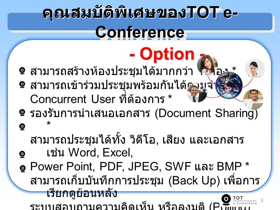 9 - Option - - Option - สามารถสร้างห้องประชุมได้มากกว่า 1 ห้อง * สามารถเข้าร่วมประชุมพร้อมกันได้ตามจำนวน Concurrent User ที่ต้องการ * รองรับการนำเสนอเอกสาร (Document Sharing) * สามารถประชุมได้ทั้ง วิดีโอ, เสียง และเอกสาร เช่น Word, Excel, Power Point, PDF, JPEG, SWF และ BMP * สามารถเก็บบันทึกการประชุม (Back Up) เพื่อการ เรียกดูย้อนหลัง ระบบสอบถามความคิดเห็น หรือลงมติ (Polling) * คุณสมบัติพิเศษของ TOT e- Conference