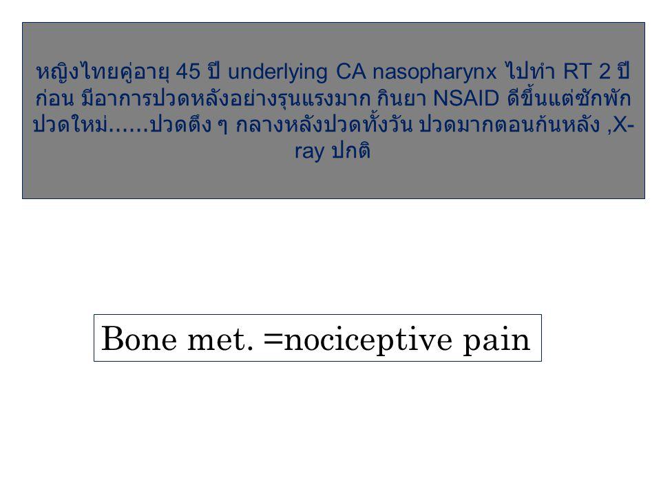 หญิงไทยคู่อายุ 45 ปี underlying CA nasopharynx ไปทำ RT 2 ปี ก่อน มีอาการปวดหลังอย่างรุนแรงมาก กินยา NSAID ดีขึ้นแต่ซักพัก ปวดใหม่...... ปวดตึง ๆ กลางห