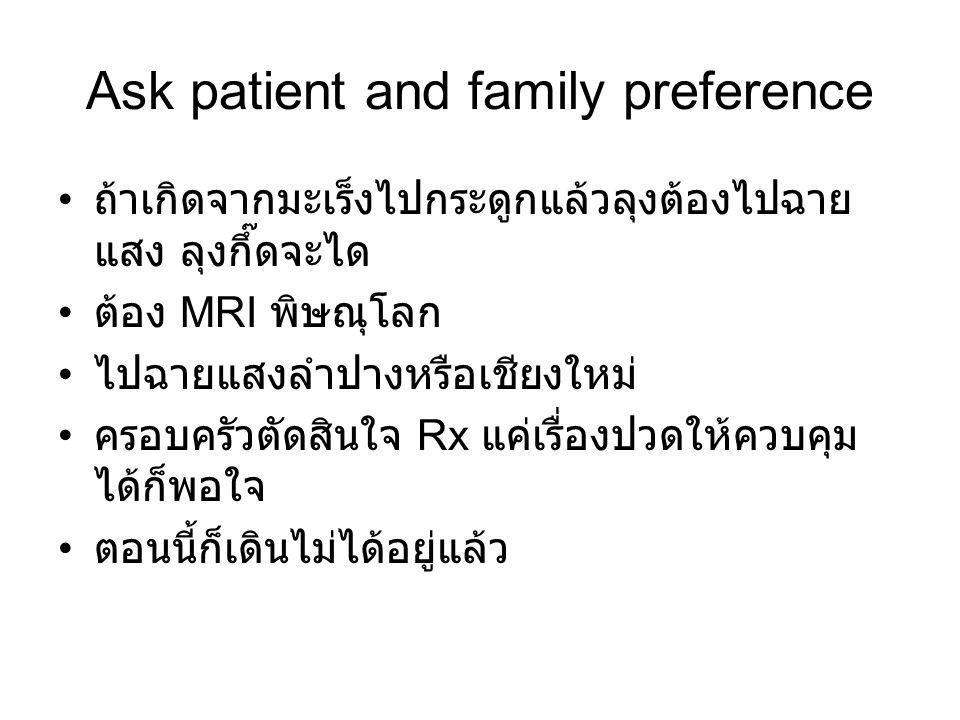 Ask patient and family preference ถ้าเกิดจากมะเร็งไปกระดูกแล้วลุงต้องไปฉาย แสง ลุงกึ๊ดจะได ต้อง MRI พิษณุโลก ไปฉายแสงลำปางหรือเชียงใหม่ ครอบครัวตัดสิน