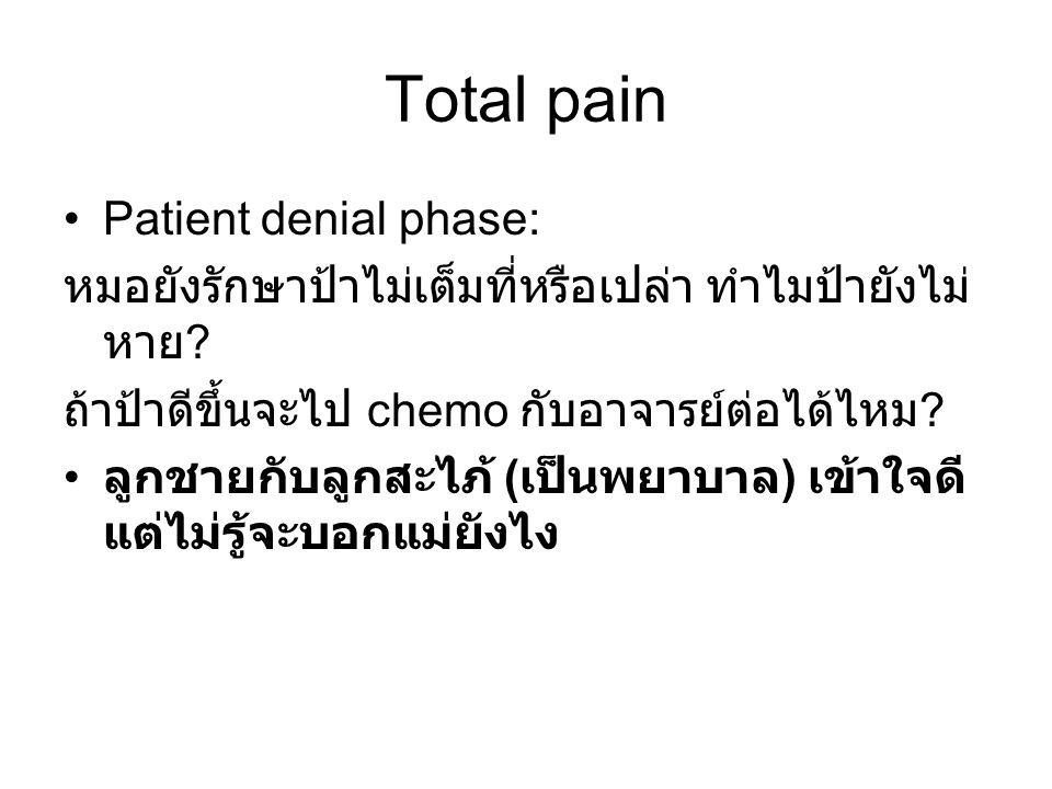 Total pain Patient denial phase: หมอยังรักษาป้าไม่เต็มที่หรือเปล่า ทำไมป้ายังไม่ หาย ? ถ้าป้าดีขึ้นจะไป chemo กับอาจารย์ต่อได้ไหม ? ลูกชายกับลูกสะไภ้