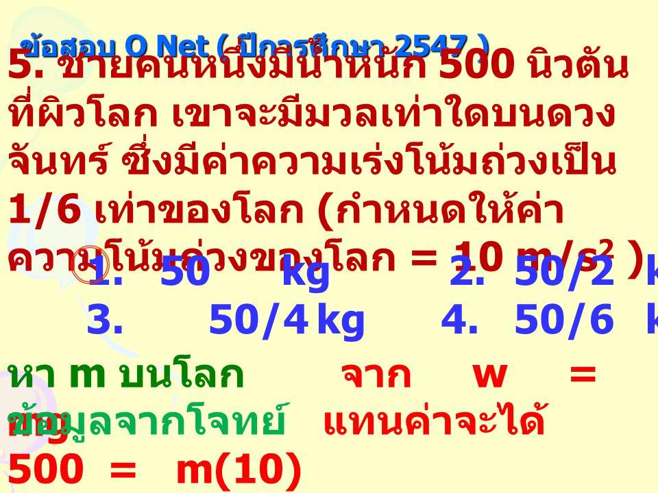 ข้อสอบ O Net ( ปีการศึกษา 2547 ) 5. ชายคนหนึ่งมีน้ำหนัก 500 นิวตัน ที่ผิวโลก เขาจะมีมวลเท่าใดบนดวง จันทร์ ซึ่งมีค่าความเร่งโน้มถ่วงเป็น 1/6 เท่าของโลก