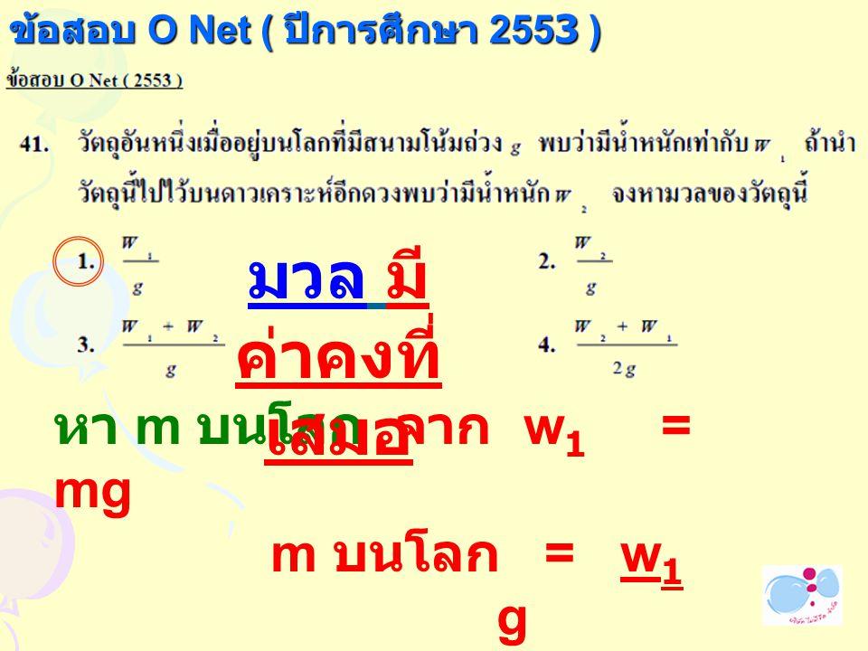 ข้อสอบ O Net ( ปีการศึกษา 2553 ) หา m บนโลก จาก w 1 = mg m บนโลก = w 1 g มวล มี ค่าคงที่ เสมอ