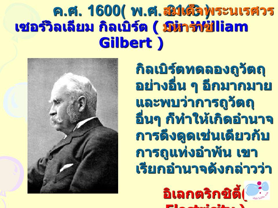 ค. ศ. 1600( พ. ศ. 2143 ) เซอร์วิลเลียม กิลเบิร์ต ( Sir William Gilbert ) กิลเบิร์ตทดลองถูวัตถุ อย่างอื่น ๆ อีกมากมาย และพบว่าการถูวัตถุ อื่นๆ ก็ทำให้เ