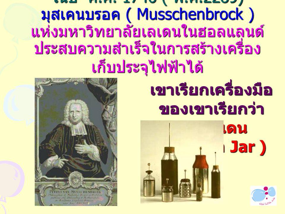 ในปี ค. ศ. 1746 ( พ. ศ.2289) มุสเคนบรอค ( Musschenbrock ) แห่งมหาวิทยาลัยเลเดนในฮอลแลนด์ ประสบความสำเร็จในการสร้างเครื่อง เก็บประจุไฟฟ้าได้ เขาเรียกเค