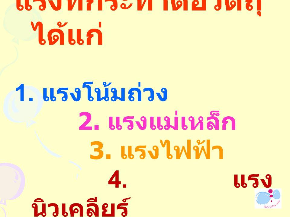 แรงที่กระทำต่อวัตถุ ได้แก่ 1. แรงโน้มถ่วง 2. แรงแม่เหล็ก 3. แรงไฟฟ้า 4. แรง นิวเคลียร์