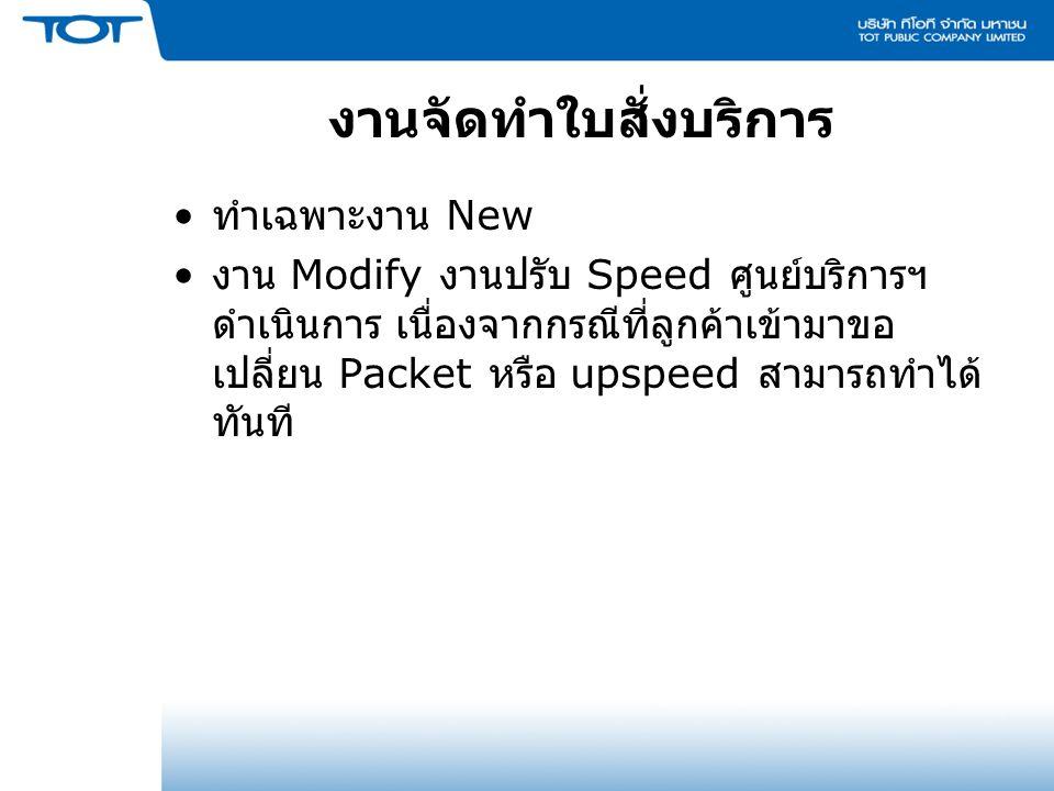 ทำเฉพาะงาน New งาน Modify งานปรับ Speed ศูนย์บริการฯ ดำเนินการ เนื่องจากกรณีที่ลูกค้าเข้ามาขอ เปลี่ยน Packet หรือ upspeed สามารถทำได้ ทันที