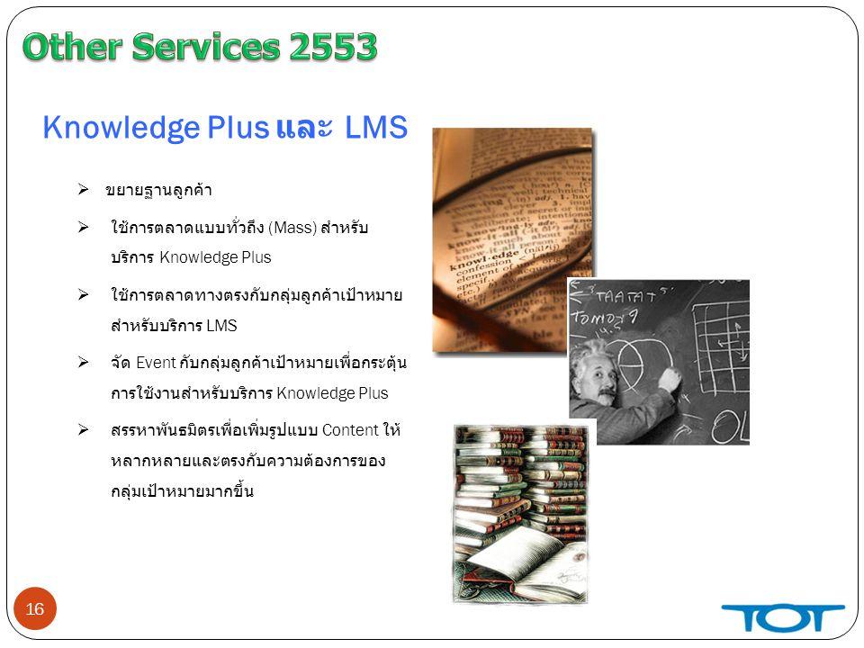 16 Knowledge Plus และ LMS  ขยายฐานลูกค้า  ใช้การตลาดแบบทั่วถึง (Mass) สำหรับ บริการ Knowledge Plus  ใช้การตลาดทางตรงกับกลุ่มลูกค้าเป้าหมาย สำหรับบริการ LMS  จัด Event กับกลุ่มลูกค้าเป้าหมายเพื่อกระตุ้น การใช้งานสำหรับบริการ Knowledge Plus  สรรหาพันธมิตรเพื่อเพิ่มรูปแบบ Content ให้ หลากหลายและตรงกับความต้องการของ กลุ่มเป้าหมายมากขึ้น