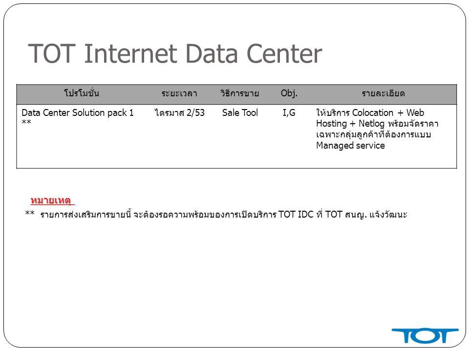 TOT Internet Data Center โปรโมชั่นระยะเวลาวิธีการขายObj.รายละเอียด Data Center Solution pack 1 ** ไตรมาส 2/53Sale ToolI,Gให้บริการ Colocation + Web Hosting + Netlog พร้อมจัดราคา เฉพาะกลุ่มลูกค้าที่ต้องการแบบ Managed service ** รายการส่งเสริมการขายนี้ จะต้องรอความพร้อมของการเปิดบริการ TOT IDC ที่ TOT สนญ.