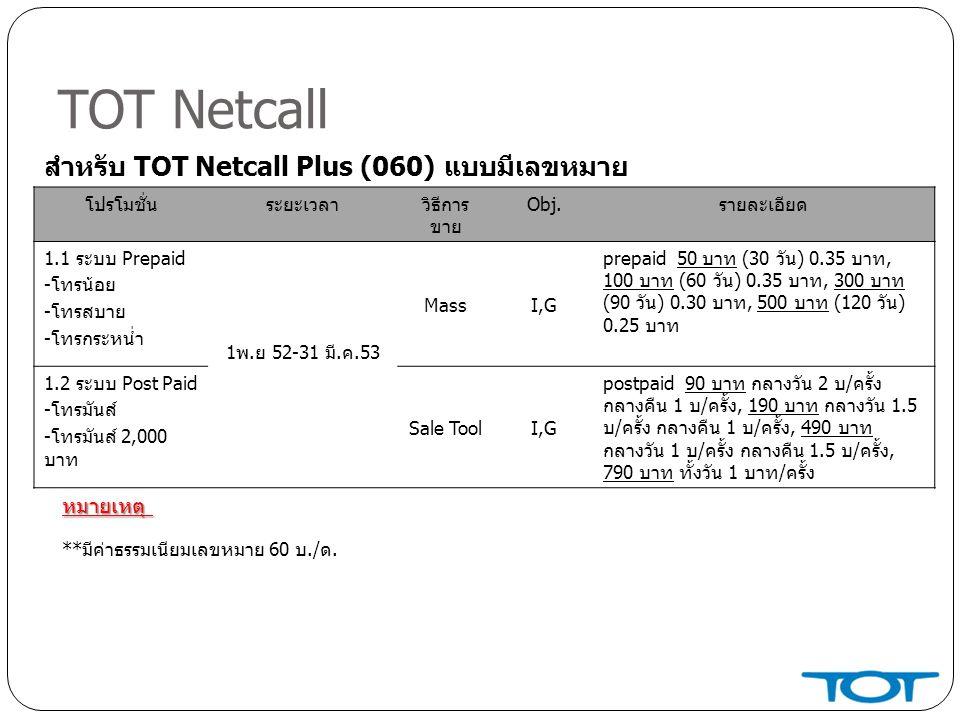 TOT Netcall โปรโมชั่นระยะเวลาวิธีการ ขาย Obj.รายละเอียด 1.1 ระบบ Prepaid -โทรน้อย -โทรสบาย -โทรกระหน่ำ 1พ.ย 52-31 มี.ค.53 MassI,G prepaid 50 บาท (30 วัน) 0.35 บาท, 100 บาท (60 วัน) 0.35 บาท, 300 บาท (90 วัน) 0.30 บาท, 500 บาท (120 วัน) 0.25 บาท 1.2 ระบบ Post Paid -โทรมันส์ -โทรมันส์ 2,000 บาท Sale ToolI,G postpaid 90 บาท กลางวัน 2 บ/ครั้ง กลางคืน 1 บ/ครั้ง, 190 บาท กลางวัน 1.5 บ/ครั้ง กลางคืน 1 บ/ครั้ง, 490 บาท กลางวัน 1 บ/ครั้ง กลางคืน 1.5 บ/ครั้ง, 790 บาท ทั้งวัน 1 บาท/ครั้ง สำหรับ TOT Netcall Plus (060) แบบมีเลขหมาย **มีค่าธรรมเนียมเลขหมาย 60 บ./ด.