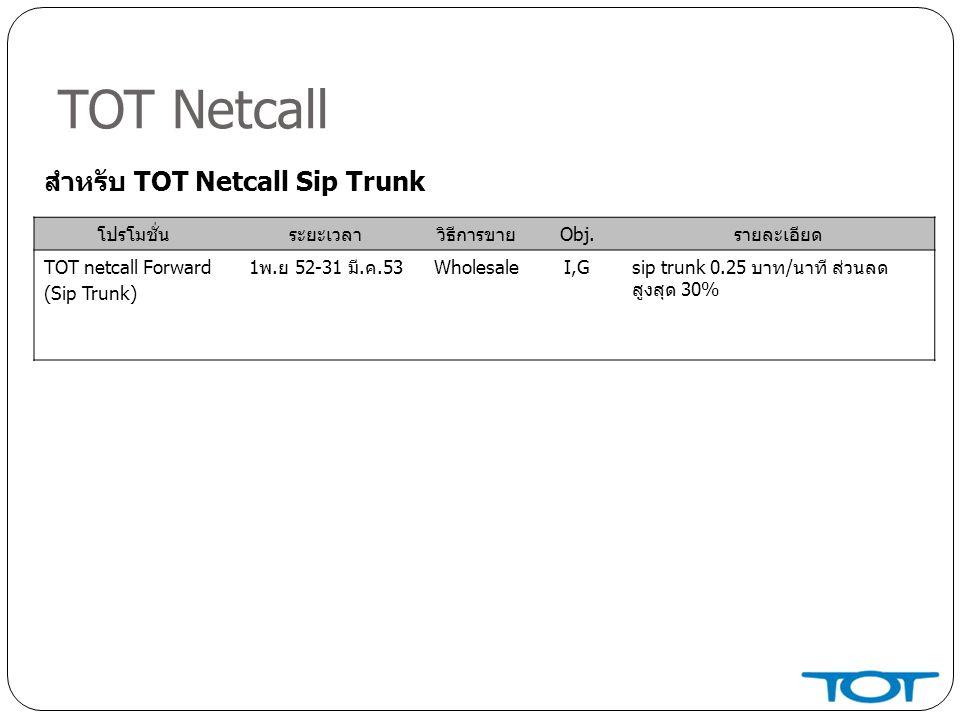 TOT Netcall โปรโมชั่นระยะเวลาวิธีการขายObj.รายละเอียด TOT netcall Forward (Sip Trunk) 1พ.ย 52-31 มี.ค.53WholesaleI,Gsip trunk 0.25 บาท/นาที ส่วนลด สูงสุด 30% สำหรับ TOT Netcall Sip Trunk