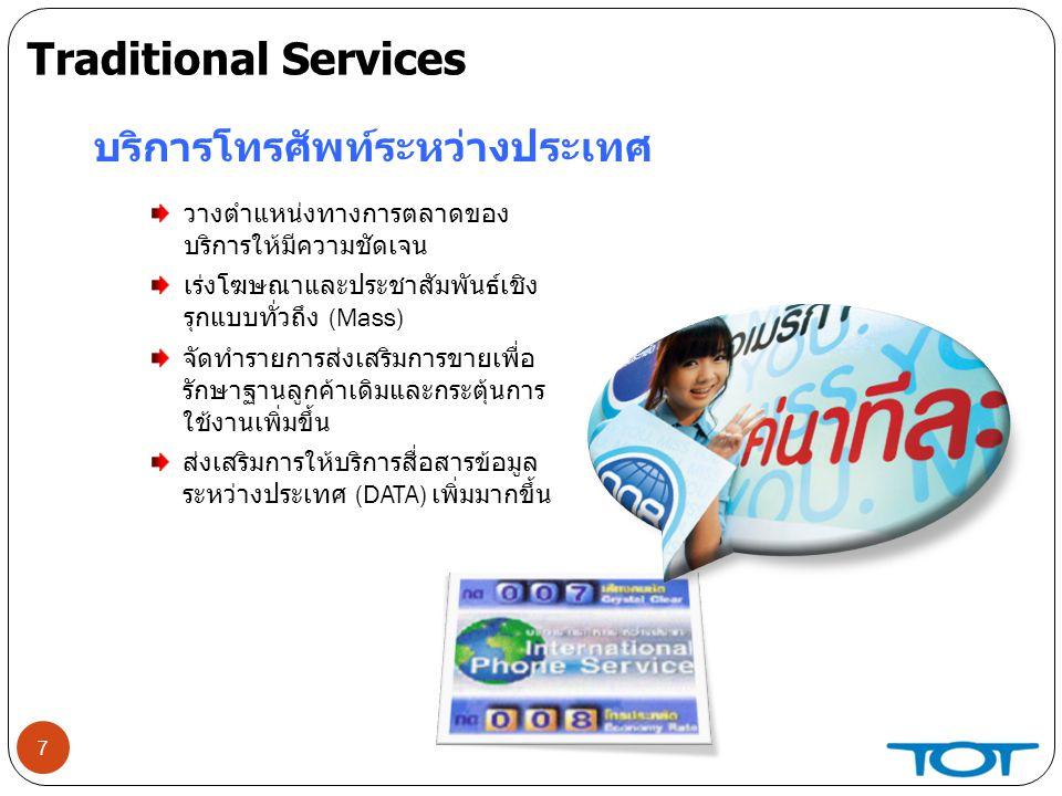 7 บริการโทรศัพท์ระหว่างประเทศ วางตำแหน่งทางการตลาดของ บริการให้มีความชัดเจน เร่งโฆษณาและประชาสัมพันธ์เชิง รุกแบบทั่วถึง (Mass) จัดทำรายการส่งเสริมการขายเพื่อ รักษาฐานลูกค้าเดิมและกระตุ้นการ ใช้งานเพิ่มขึ้น ส่งเสริมการให้บริการสื่อสารข้อมูล ระหว่างประเทศ (DATA) เพิ่มมากขึ้น