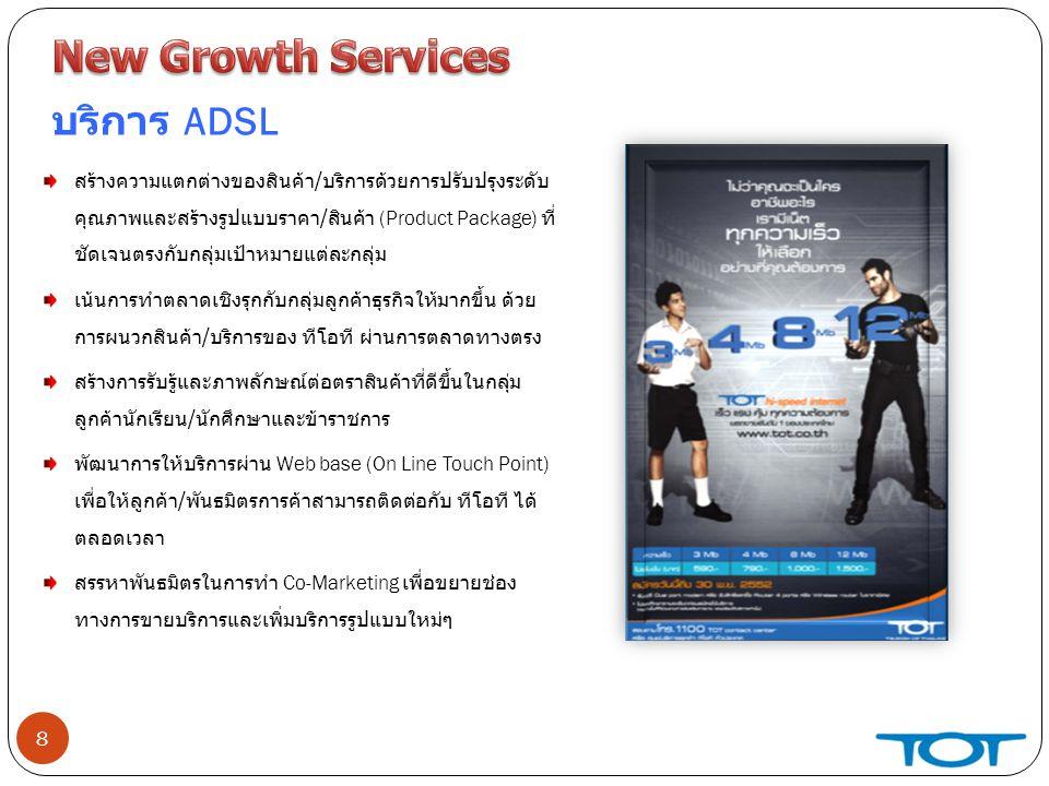 8 บริการ ADSL สร้างความแตกต่างของสินค้า / บริการด้วยการปรับปรุงระดับ คุณภาพและสร้างรูปแบบราคา / สินค้า (Product Package) ที่ ชัดเจนตรงกับกลุ่มเป้าหมายแต่ละกลุ่ม เน้นการทำตลาดเชิงรุกกับกลุ่มลูกค้าธุรกิจให้มากขึ้น ด้วย การผนวกสินค้า / บริการของ ทีโอที ผ่านการตลาดทางตรง สร้างการรับรู้และภาพลักษณ์ต่อตราสินค้าที่ดีขึ้นในกลุ่ม ลูกค้านักเรียน / นักศึกษาและข้าราชการ พัฒนาการให้บริการผ่าน Web base (On Line Touch Point) เพื่อให้ลูกค้า / พันธมิตรการค้าสามารถติดต่อกับ ทีโอที ได้ ตลอดเวลา สรรหาพันธมิตรในการทำ Co-Marketing เพื่อขยายช่อง ทางการขายบริการและเพิ่มบริการรูปแบบใหม่ๆ