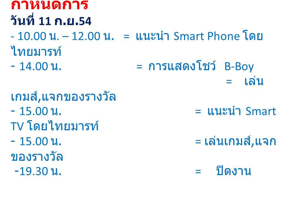 กำหนดการ วันที่ 11 ก. ย.54 - 10.00 น. – 12.00 น.= แนะนำ Smart Phone โดย ไทยมารท์ - 14.00 น. = การแสดงโชว์ B-Boy = เล่น เกมส์, แจกของรางวัล - 15.00 น.