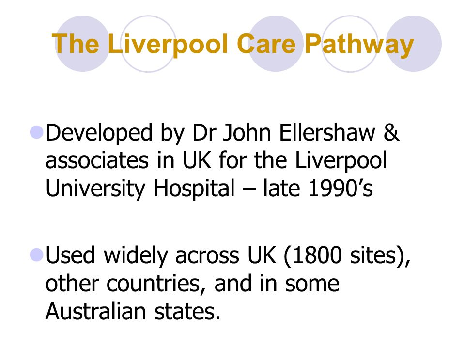 The Liverpool Care Pathway Developed by Dr John Ellershaw & associates in UK for the Liverpool University Hospital – late 1990's Used widely across UK