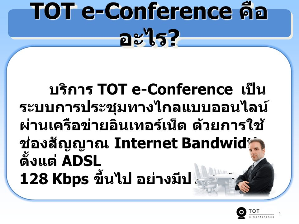 2 Simple & Clear : ช่วยให้การประชุมผ่านเครือข่ายอินเทอร์เน็ต เป็นเรื่องง่ายด้วยระบบ TOT e–Conference โดยผู้เข้าประชุมไม่ต้อง ติดตั้ง Software เพิ่ม เพียง Log in ผ่าน Web Browser ก็สามารถเข้าสู่ ห้องประชุม ได้ทันที พร้อมกับแสดงภาพและเสียงของผู้เข้าร่วม ประชุม ด้วยระบบที่พัฒนามาจากเทคโนโลยี Flash Streaming ใช้ Bandwidth ต่ำแต่ให้คุณภาพของภาพและ เสียงที่คมชัด ง่ายต่อการใช้งาน TOT e-Conference คืออะไร ?