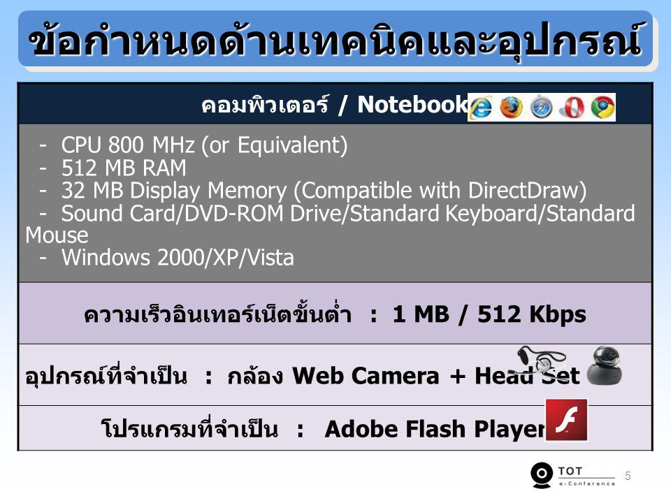 TOT e-Conference Video Conference อุปกรณ์ที่จำเป็น อุปกรณ์ที่จำเป็น Web Camera + Head Set กล้อง VDO + Speaker พร้อมอุปกรณ์แปลงสัญญาณ Bandwidth ที่ใช้ ในการประชุม Bandwidth ที่ใช้ ในการประชุม ADSL 128 Kbps ขึ้นไป ISDN อย่างน้อย 3 BRI (384 Kbps) การเข้าใช้งาน การเข้าใช้งาน ผ่าน Web Browser ขึ้นอยู่กับเทคโนโลยีของอุปกรณ์ที่ใช้ เจ้าหน้าที่ควบคุม การประชุม เจ้าหน้าที่ควบคุม การประชุม สามารถควบคุมแบบ Centralized Conferencing ต้องมีเจ้าหน้าควบคุมการประชุม และการทำงานของอุปกรณ์แต่ละจุด ความยืดหยุ่น ความยืดหยุ่น ในการใช้งาน ในการใช้งาน สามารถใช้งานได้ทุกที่ ที่มีสัญญาณอินเทอร์เน็ตความเร็วสูง และกล้อง Web Camera กำหนดห้องประชุมที่แน่นอน เนื่องจาก ต้องติดตั้งอุปกรณ์ และสื่อสัญญาณ 6 เปรียบเทียบคุณสมบัติเปรียบเทียบคุณสมบัติ