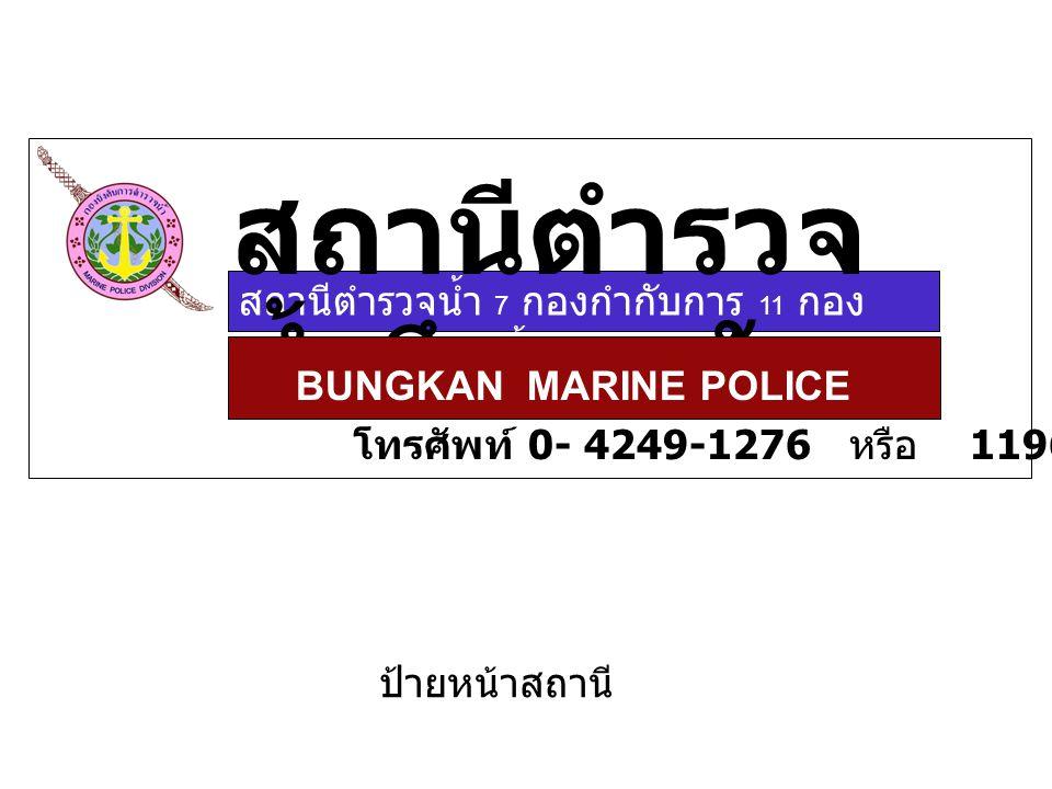 สถานีตำรวจน้ำ 7 กองกำกับการ 11 กอง บังคับการตำรวจน้ำ สถานีตำรวจ น้ำบึงกาฬ BUNGKAN MARINE POLICE โทรศัพท์ 0- 4249-1276 หรือ 1196 ป้ายหน้าสถานี
