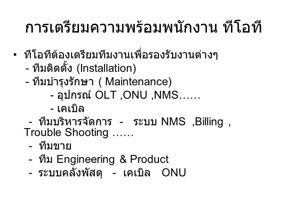 การเตรียมความพร้อมพนักงาน ทีโอที ทีโอทีต้องเตรียมทีมงานเพื่อรองรับงานต่างๆ - ทีมติดตั้ง (Installation) - ทีมบำรุงรักษา ( Maintenance) - อุปกรณ์ OLT,ONU,NMS…… - เคเบิล - ทีมบริหารจัดการ - ระบบ NMS,Billing, Trouble Shooting …… - ทีมขาย - ทีม Engineering & Product - ระบบคลังพัสดุ - เคเบิล ONU