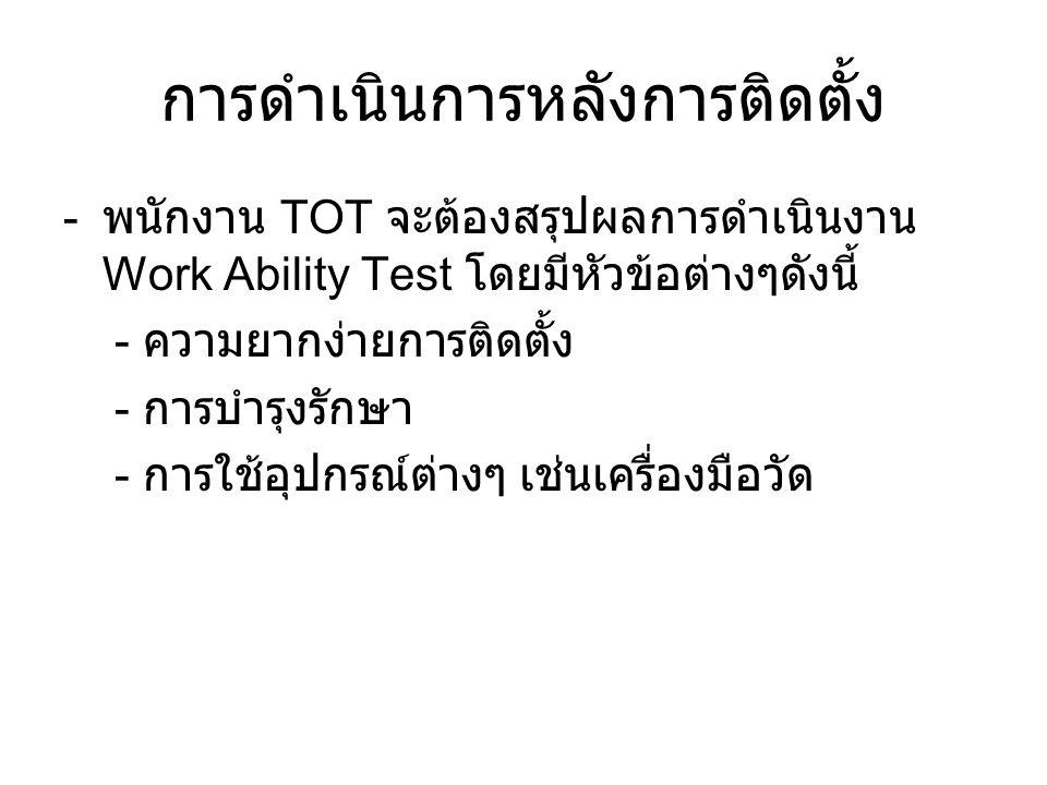 การดำเนินการหลังการติดตั้ง - พนักงาน TOT จะต้องสรุปผลการดำเนินงาน Work Ability Test โดยมีหัวข้อต่างๆดังนี้ - ความยากง่ายการติดตั้ง - การบำรุงรักษา - การใช้อุปกรณ์ต่างๆ เช่นเครื่องมือวัด