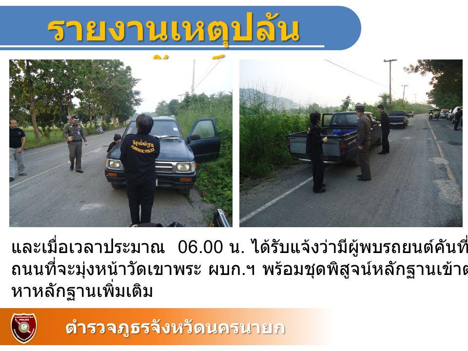 รายงานเหตุปล้น ทรัพย์ ตำรวจภูธรจังหวัดนครนายก และเมื่อเวลาประมาณ 06.00 น. ได้รับแจ้งว่ามีผู้พบรถยนต์คันที่ถูกปล้นจอดอยู่ที่บริเวณ ถนนที่จะมุ่งหน้าวัดเ