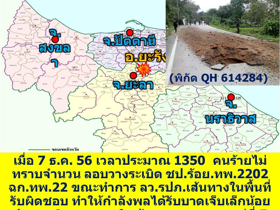 QH ๙๕๕๑๔๕ เมื่อ 7 ธ. ค. 56 เวลาประมาณ 1350 คนร้ายไม่ ทราบจำนวน ลอบวางระเบิด ชป. ร้อย. ทพ.2202 ฉก. ทพ.22 ขณะทำการ ลว. รปภ. เส้นทางในพื้นที่ รับผิดชอบ ท