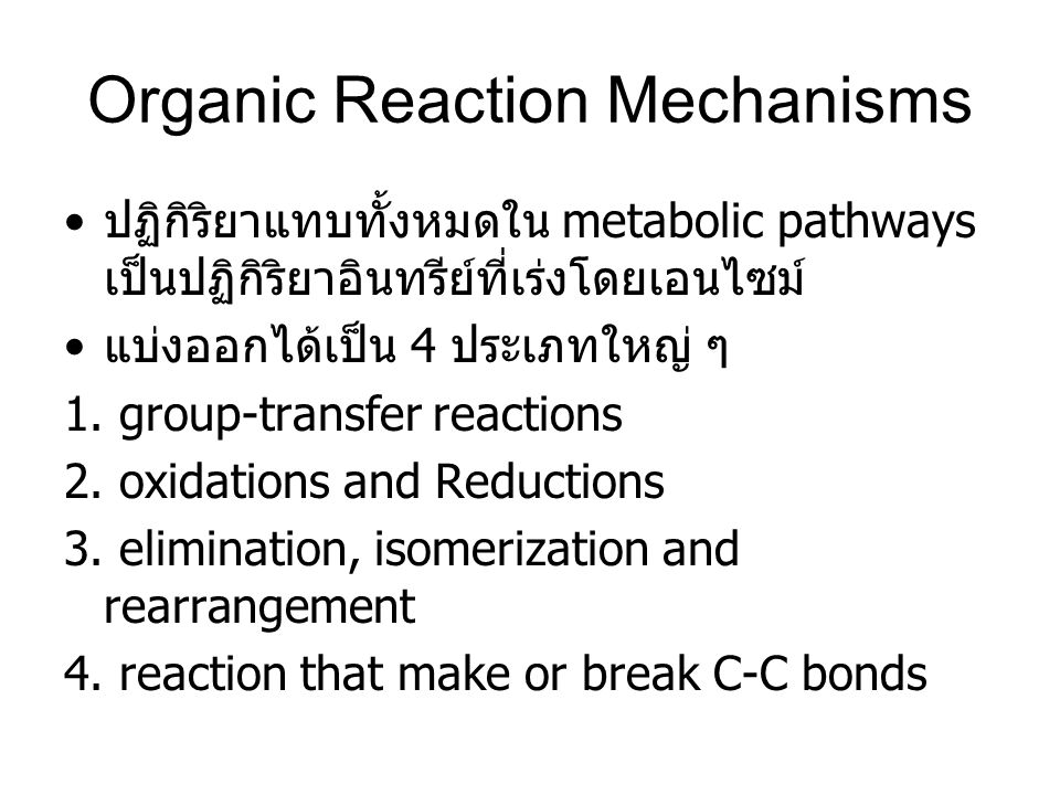 Organic Reaction Mechanisms ปฏิกิริยาแทบทั้งหมดใน metabolic pathways เป็นปฏิกิริยาอินทรีย์ที่เร่งโดยเอนไซม์ แบ่งออกได้เป็น 4 ประเภทใหญ่ ๆ 1. group-tra