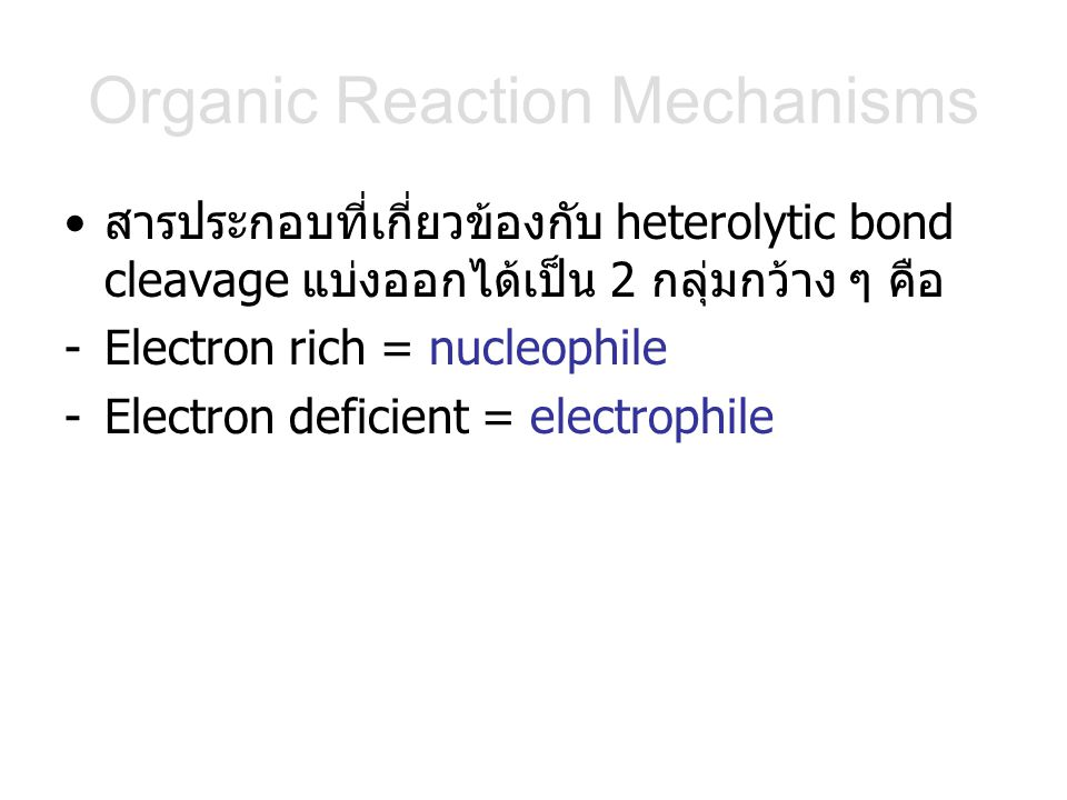 Organic Reaction Mechanisms สารประกอบที่เกี่ยวข้องกับ heterolytic bond cleavage แบ่งออกได้เป็น 2 กลุ่มกว้าง ๆ คือ -Electron rich = nucleophile -Electr