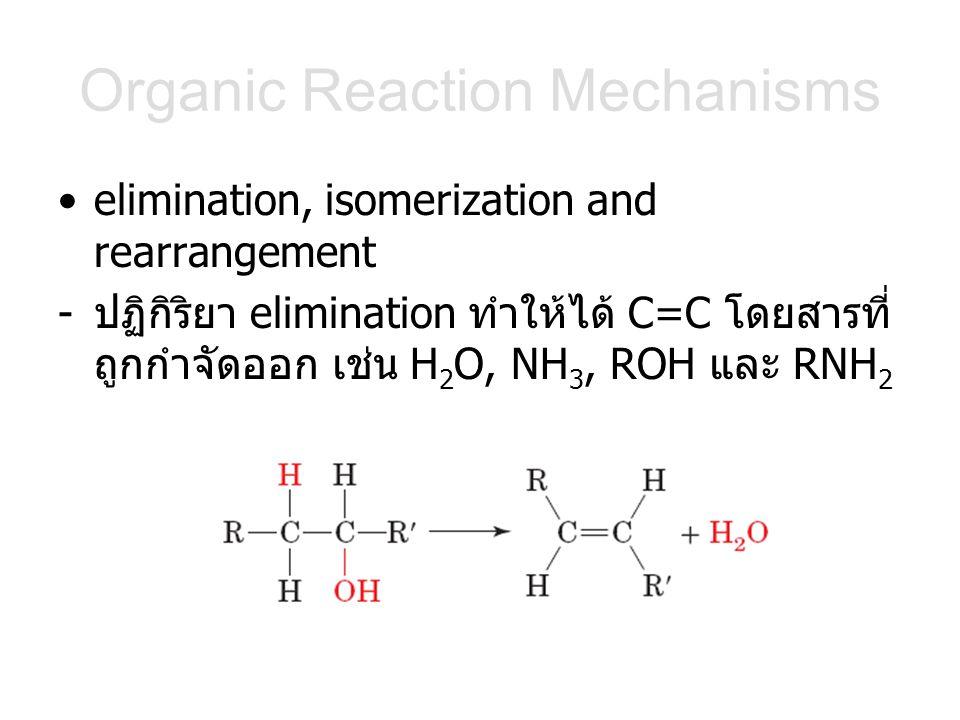 Organic Reaction Mechanisms elimination, isomerization and rearrangement -ปฏิกิริยา elimination ทำให้ได้ C=C โดยสารที่ ถูกกำจัดออก เช่น H 2 O, NH 3, ROH และ RNH 2