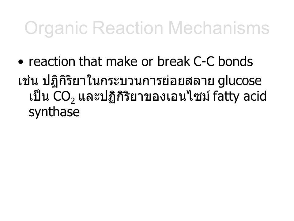 Organic Reaction Mechanisms reaction that make or break C-C bonds เช่น ปฏิกิริยาในกระบวนการย่อยสลาย glucose เป็น CO 2 และปฏิกิริยาของเอนไซม์ fatty acid synthase