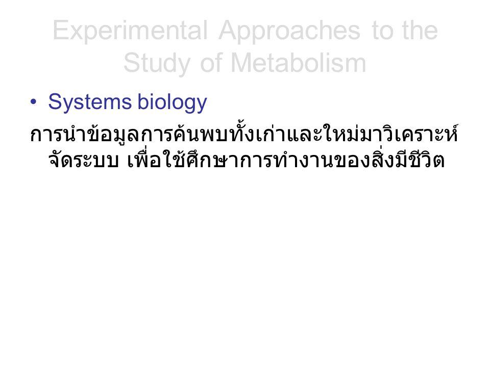 Experimental Approaches to the Study of Metabolism Systems biology การนำข้อมูลการค้นพบทั้งเก่าและใหม่มาวิเคราะห์ จัดระบบ เพื่อใช้ศึกษาการทำงานของสิ่งมีชีวิต