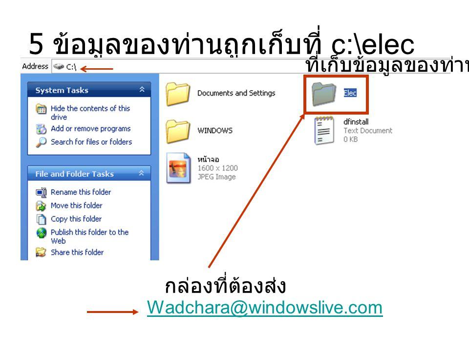 5 ข้อมูลของท่านถูกเก็บที่ c:\elec ที่เก็บข้อมูลของท่าน กล่องที่ต้องส่ง Wadchara@windowslive.com